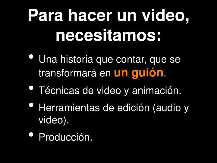 Para hacer un video, necesitamos: