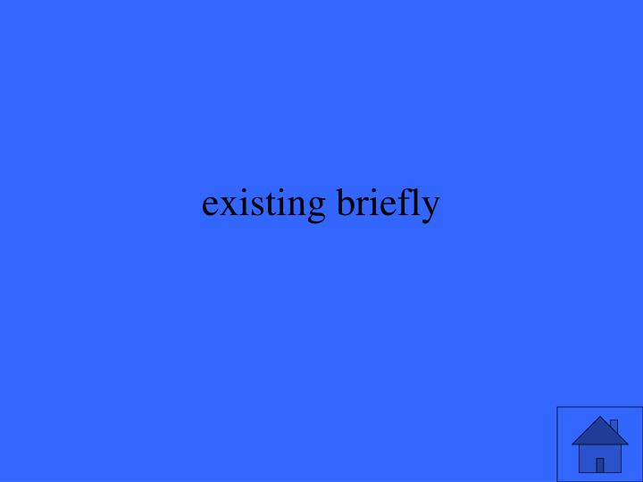 existing briefly