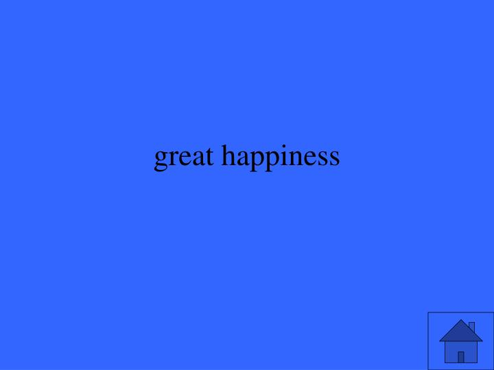 great happiness