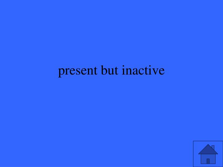 present but inactive