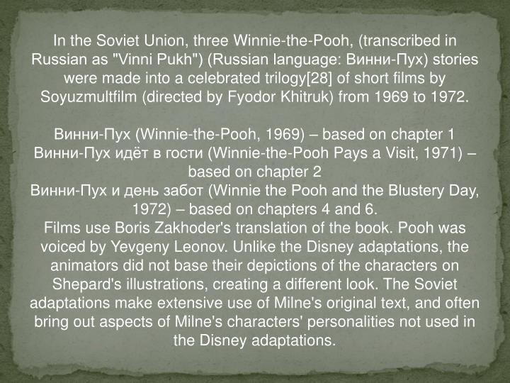 "In the Soviet Union, three Winnie-the-Pooh, (transcribed in Russian as ""Vinni Pukh"") (Russian language: Винни-Пух) stories were made into a celebrated trilogy[28] of short films by Soyuzmultfilm (directed by Fyodor Khitruk) from 1969 to 1972."