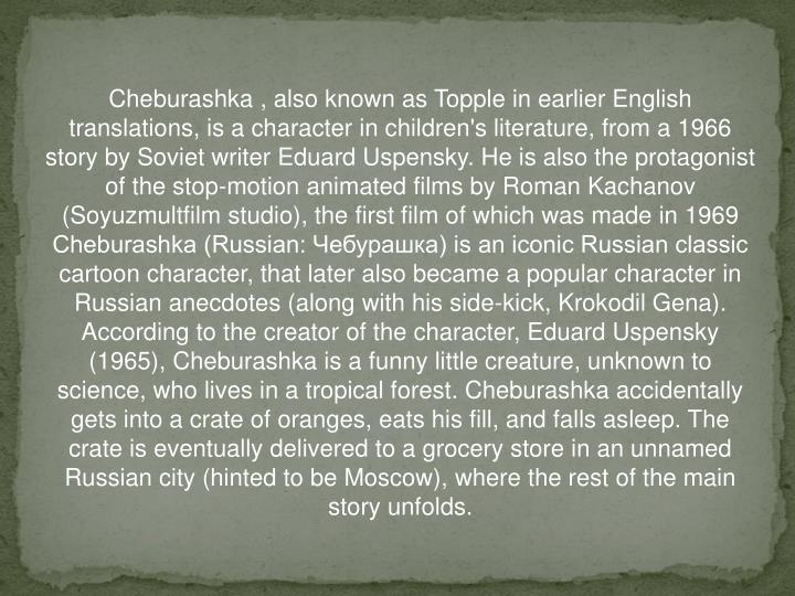 Cheburashka , also known as Topple in earlier English translations, is a character in children's literature, from a 1966 story by Soviet writer Eduard Uspensky. He is also the protagonist of the stop-motion animated films by Roman Kachanov (Soyuzmultfilm studio), the first film of which was made in 1969