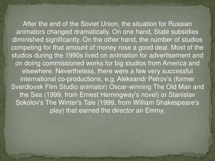 After the end of the Soviet Union, the situation for Russian animators changed dramatically. On one hand, State subsidies diminished significantly. On the other hand, the number of studios competing for that amount of money rose a good deal. Most of the studios during the 1990s lived on animation for advertisement and on doing commissioned works for big studios from America and elsewhere. Nevertheless, there were a few very successful international co-productions, e.g. Aleksandr Petrov's (former Sverdlovsk Film Studio animator) Oscar-winning The Old Man and the Sea (1999, from Ernest Hemingway's novel) or Stanislav Sokolov's The Winter's Tale (1999, from William Shakespeare's play) that earned the director an Emmy.