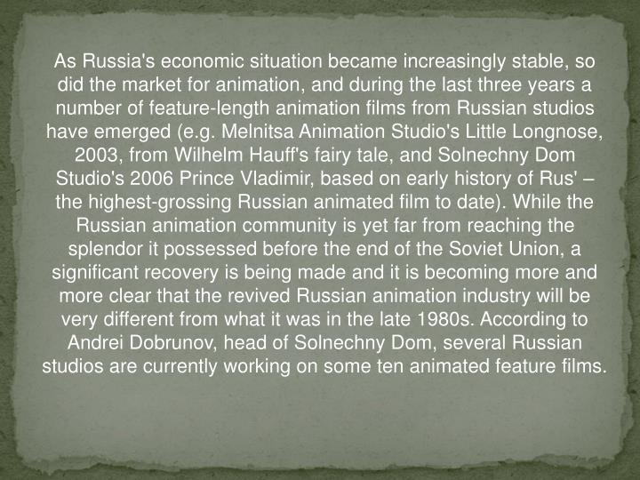 As Russia's economic situation became increasingly stable, so did the market for animation, and during the last three years a number of feature-length animation films from Russian studios have emerged (e.g. Melnitsa Animation Studio's Little Longnose, 2003, from Wilhelm Hauff's fairy tale, and Solnechny Dom Studio's 2006 Prince Vladimir, based on early history of Rus' – the highest-grossing Russian animated film to date). While the Russian animation community is yet far from reaching the splendor it possessed before the end of the Soviet Union, a significant recovery is being made and it is becoming more and more clear that the revived Russian animation industry will be very different from what it was in the late 1980s. According to Andrei Dobrunov, head of Solnechny Dom, several Russian studios are currently working on some ten animated feature films.