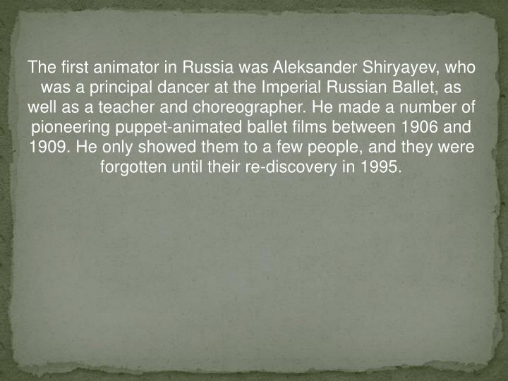 The first animator in Russia was Aleksander Shiryayev, who was a principal dancer at the Imperial Ru...