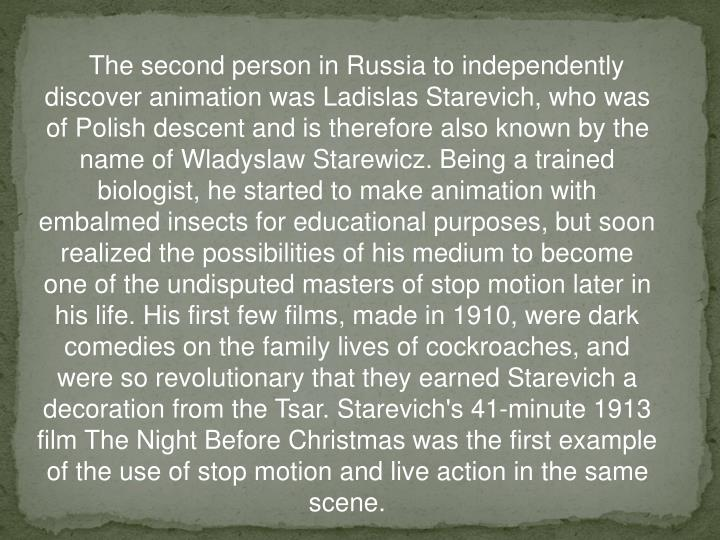 The second person in Russia to independently discover animation was Ladislas Starevich, who was of Polish descent and is therefore also known by the name of Wladyslaw Starewicz. Being a trained biologist, he started to make animation with embalmed insects for educational purposes, but soon realized the possibilities of his medium to become one of the undisputed masters of stop motion later in his life. His first few films, made in 1910, were dark comedies on the family lives of cockroaches, and were so revolutionary that they earned Starevich a decoration from the Tsar. Starevich's 41-minute 1913 film The Night Before Christmas was the first example of the use of stop motion and live action in the same scene.