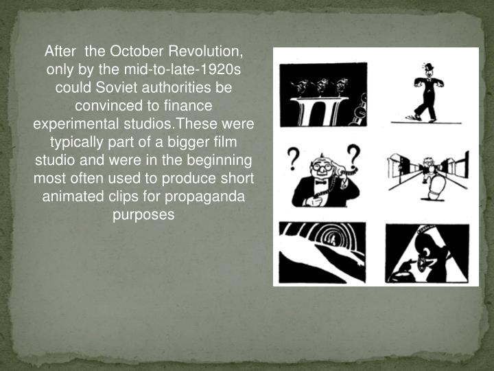 After  the October Revolution, only by the mid-to-late-1920s could Soviet authorities be convinced to finance experimental studios.These were typically part of a bigger film studio and were in the beginning most often used to produce short animated clips for propaganda purposes