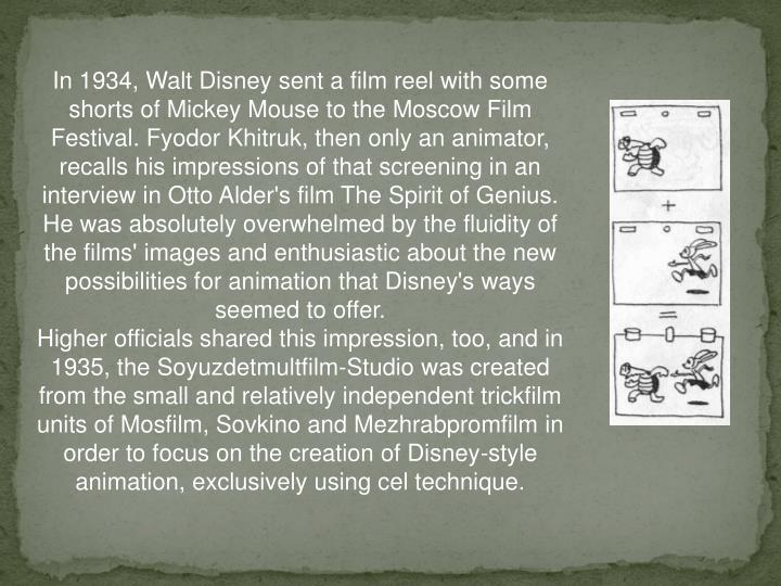 In 1934, Walt Disney sent a film reel with some shorts of Mickey Mouse to the Moscow Film Festival. Fyodor Khitruk, then only an animator, recalls his impressions of that screening in an interview in Otto Alder's film The Spirit of Genius. He was absolutely overwhelmed by the fluidity of the films' images and enthusiastic about the new possibilities for animation that Disney's ways seemed to offer.