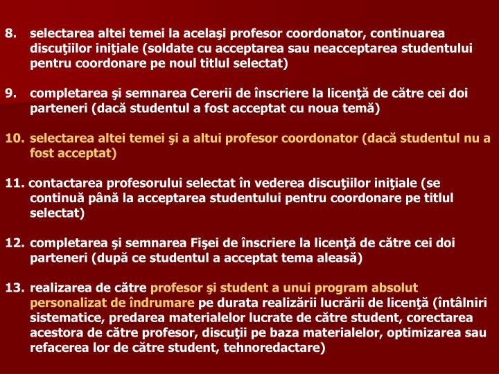 selectarea altei temei la acelaşi profesor coordonator, continuarea discuţiilor iniţiale (soldate cu acceptarea sau neacceptarea studentului pentru coordonare pe noul titlul selectat)