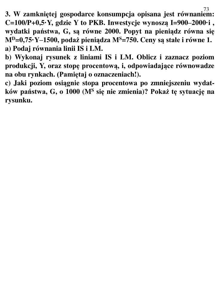 3. W zamkniętej gospodarce konsumpcja opisana jest równaniem: C=100/P+0,5·Y, gdzie Y to PKB. Inwestycje wynoszą I=900–2000·i , wydatki państwa, G, są równe 2000. Popyt na pieniądz równa się M