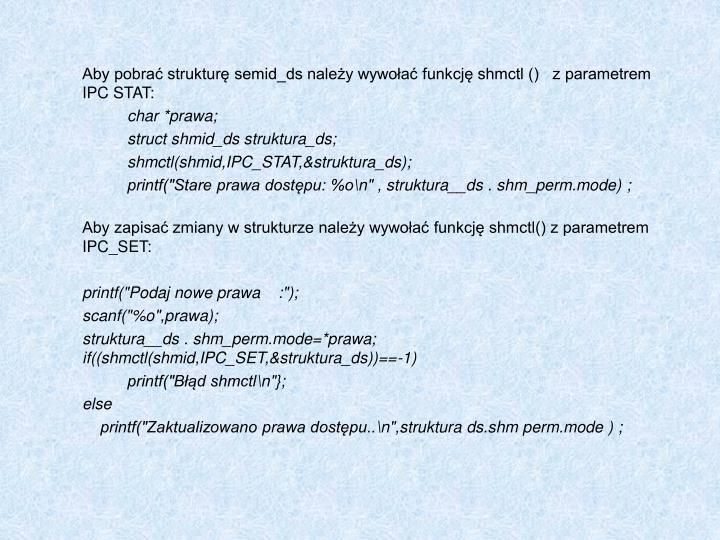 Aby pobrać strukturę semid_ds należy wywołać funkcję shmctl ()   z parametrem IPC STAT: