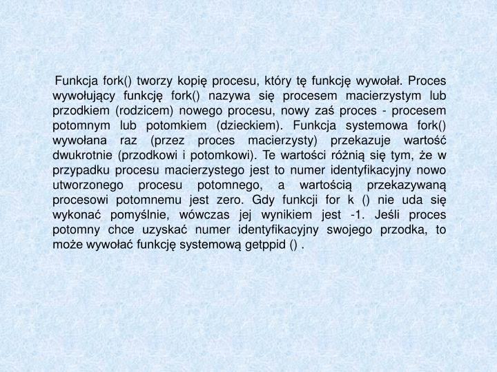 Funkcja fork() tworzy kopię procesu, który tę funkcję wywołał. Proces wywołujący funkcję fork() nazywa się procesem macierzystym lub przodkiem (rodzicem) nowego procesu, nowy zaś proces - procesem potomnym lub potomkiem (dzieckiem). Funkcja systemowa fork() wywołana raz (przez proces macierzysty) przekazuje wartość dwukrotnie (przodkowi i potomkowi). Te wartości różnią się tym, że w przypadku procesu macierzystego jest to numer identyfikacyjny nowo utworzonego procesu potomnego, a wartością przekazywaną procesowi potomnemu jest zero. Gdy funkcji for k () nie uda się wykonać pomyślnie, wówczas jej wynikiem jest -1. Jeśli proces potomny chce uzyskać numer identyfikacyjny swojego przodka, to może wywołać funkcję systemową getppid () .