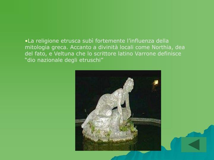 """La religione etrusca subì fortemente l'influenza della mitologia greca. Accanto a divinità locali come Northia, dea del fato, e Veltuna che lo scrittore latino Varrone definisce """"dio nazionale degli etruschi"""""""