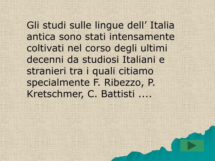 Gli studi sulle lingue dell' Italia antica sono stati intensamente coltivati nel corso degli ultimi decenni da studiosi Italiani e stranieri tra i quali citiamo specialmente F. Ribezzo, P. Kretschmer, C. Battisti ....