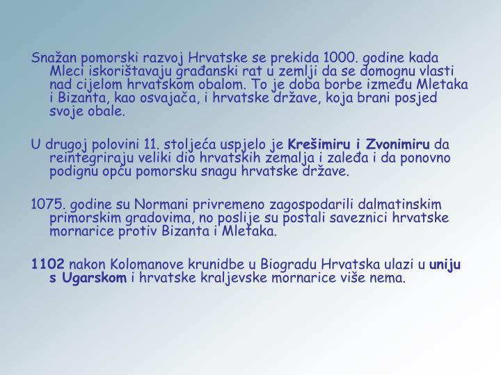 Snažan pomorski razvoj Hrvatske se prekida 1000. godine kada Mleci iskorištavaju građanski rat u zemlji da se domognu vlasti nad cijelom hrvatskom obalom. To je doba borbe između Mletaka i Bizanta, kao osvajača, i hrvatske države, koja brani posjed svoje obale.