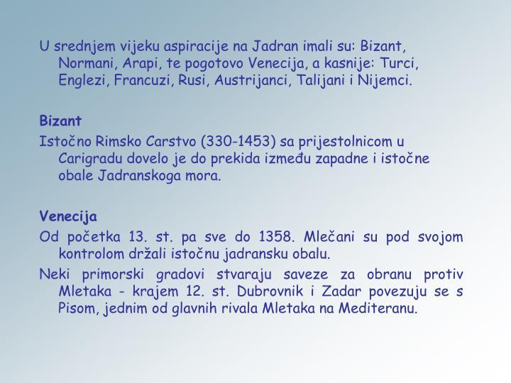 U srednjem vijeku aspiracije na Jadran imali su: Bizant, Normani, Arapi, te pogotovo Venecija, a kasnije: Turci, Englezi, Francuzi, Rusi, Austrijanci, Talijani i Nijemci.
