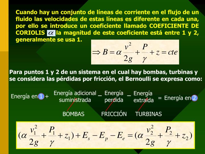 Cuando hay un conjunto de líneas de corriente en el flujo de un fluido las velocidades de estas líneas es diferente en cada una, por ello se introduce un coeficiente llamado COEFICIENTE DE CORIOLIS     la magnitud de este coeficiente está entre 1 y 2, generalmente se usa 1.