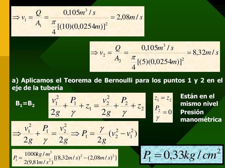 a) Aplicamos el Teorema de Bernoulli para los puntos 1 y 2 en el eje de la tubería