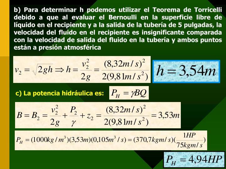 b) Para determinar h podemos utilizar el Teorema de Torricelli debido a que al evaluar el Bernoulli en la superficie libre de líquido en el recipiente y a la salida de la tubería de 5 pulgadas, la velocidad del fluido en el recipiente es insignificante comparada con la velocidad de salida del fluido en la tubería y ambos puntos están a presión atmosférica