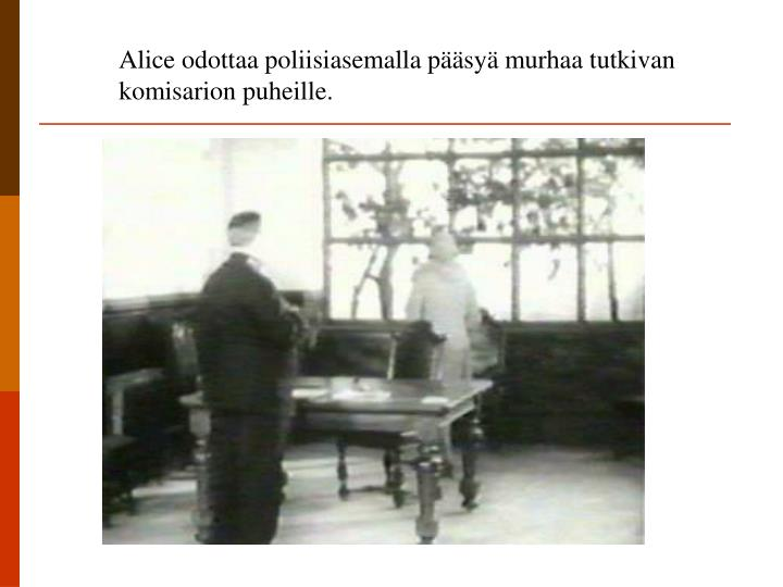 Alice odottaa poliisiasemalla pääsyä murhaa tutkivan