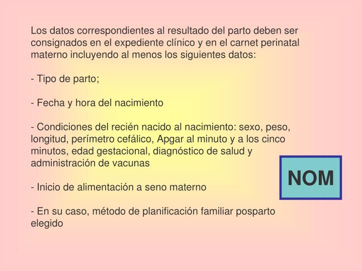 Los datos correspondientes al resultado del parto deben ser consignados en el expediente clínico y en el carnet perinatal materno incluyendo al menos los siguientes datos: