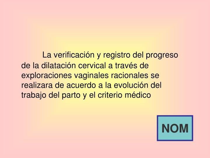 La verificación y registro del progreso de la dilatación cervical a través de exploraciones vaginales racionales se realizara de acuerdo a la evolución del trabajo del parto y el criterio médico