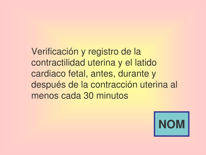 Verificación y registro de la contractilidad uterina y el latido cardiaco fetal, antes, durante y después de la contracción uterina al menos cada 30 minutos