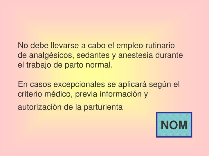 No debe llevarse a cabo el empleo rutinario de analgésicos, sedantes y anestesia durante el trabajo de parto normal.