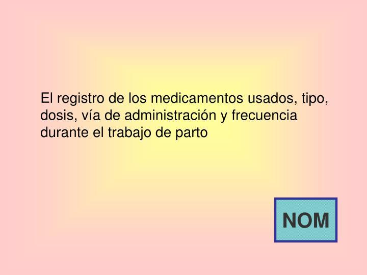 El registro de los medicamentos usados, tipo, dosis, vía de administración y frecuencia durante el trabajo de parto