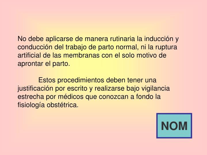 No debe aplicarse de manera rutinaria la inducción y conducción del trabajo de parto normal, ni la ruptura artificial de las membranas con el solo motivo de aprontar el parto.