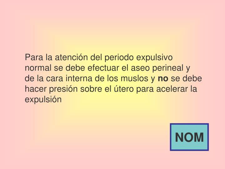 Para la atención del periodo expulsivo normal se debe efectuar el aseo perineal y de la cara interna de los muslos y