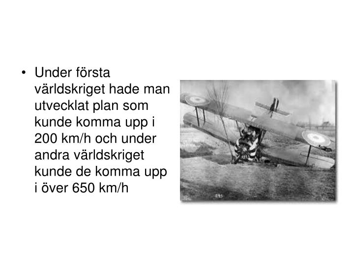 Under första världskriget hade man utvecklat plan som kunde komma upp i 200 km/h och under andra världskriget kunde de komma upp i över 650 km/h