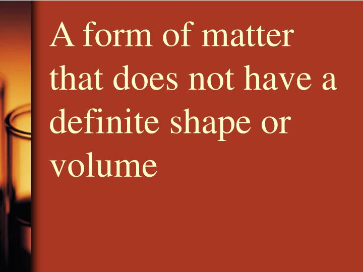A form of matter that does not have a definite shape or volume