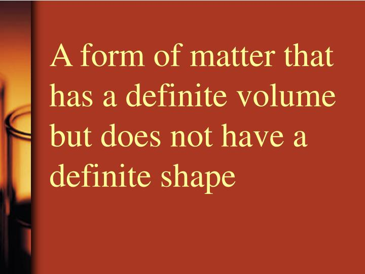 A form of matter that has a definite volume but does not have a definite shape