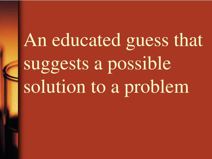 An educated guess that suggests a possible solution to a problem