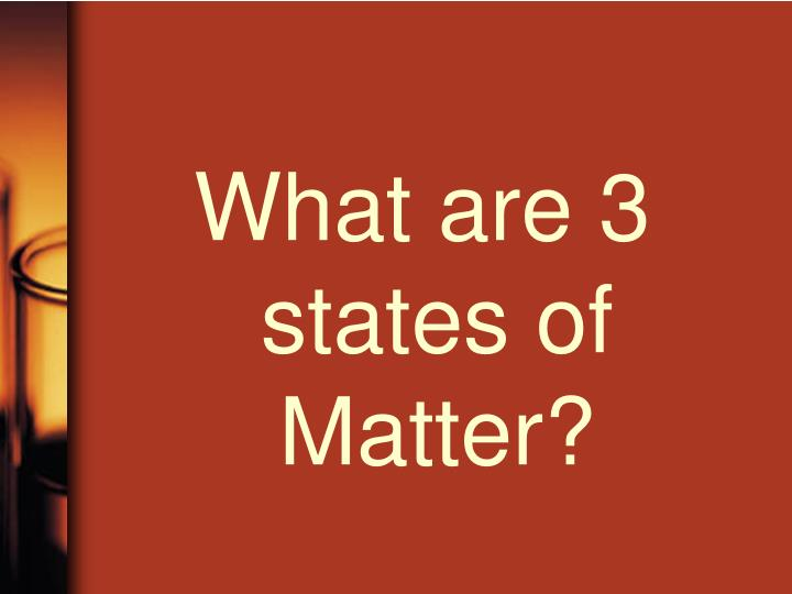 What are 3 states of Matter?