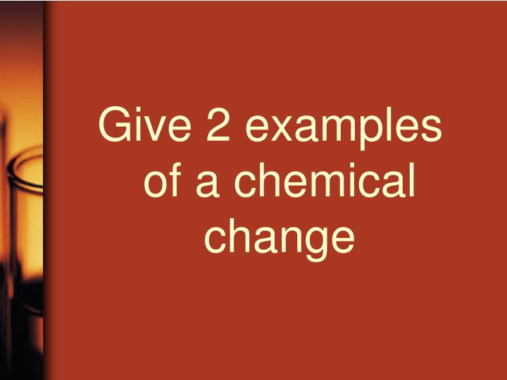 Give 2 examples of a chemical change