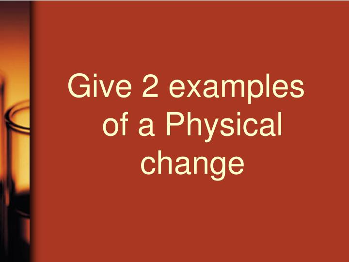 Give 2 examples of a Physical change