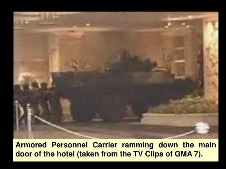Armored Personnel Carrier ramming down the main door of the hotel (taken from the TV Clips of GMA 7).