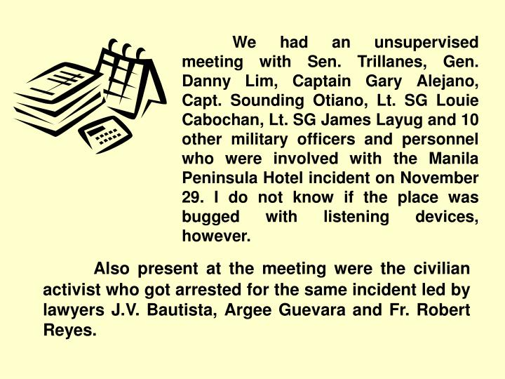 We had an unsupervised meeting with Sen. Trillanes, Gen. Danny Lim, Captain Gary Alejano, Capt. Sounding Otiano, Lt. SG Louie Cabochan, Lt. SG James Layug and 10 other military officers and personnel who were involved with the Manila Peninsula Hotel incident on November 29. I do not know if the place was bugged with listening devices, however.