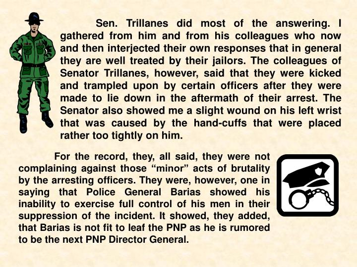 Sen. Trillanes did most of the answering. I gathered from him and from his colleagues who now and then interjected their own responses that in general they are well treated by their jailors. The colleagues of Senator Trillanes, however, said that they were kicked and trampled upon by certain officers after they were made to lie down in the aftermath of their arrest. The Senator also showed me a slight wound on his left wrist that was caused by the hand-cuffs that were placed rather too tightly on him.