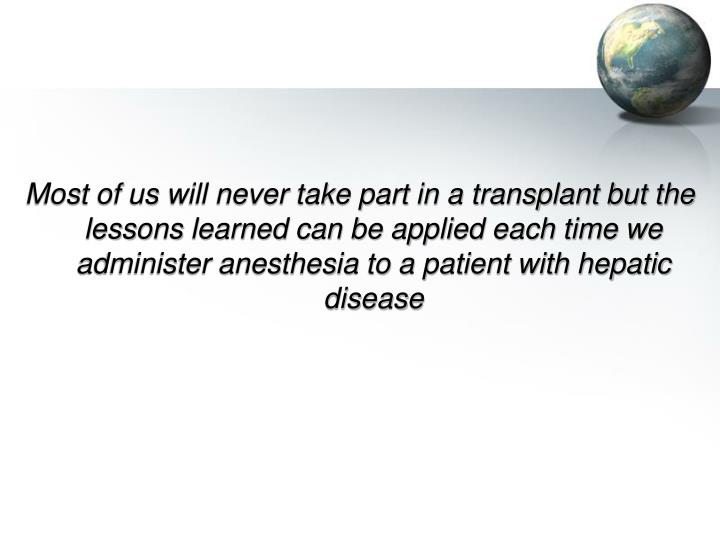 Most of us will never take part in a transplant but the lessons learned can be applied each time we administer anesthesia to a patient with hepatic disease