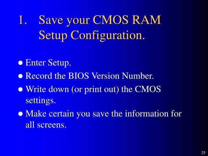 1.Save your CMOS RAM Setup Configuration.