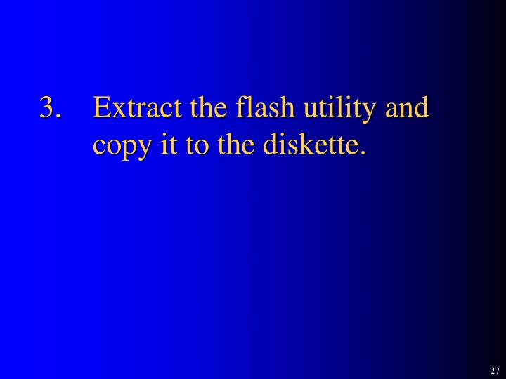 3.	Extract the flash utility and copy it to the diskette.