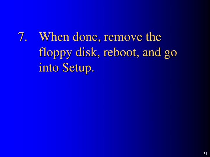 7.	When done, remove the 	floppy disk, reboot, and go 	into Setup.