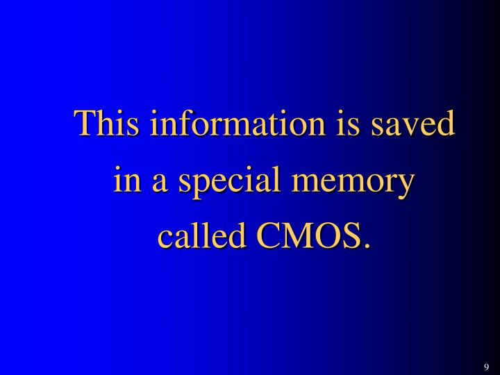 This information is saved in a special memory called CMOS.