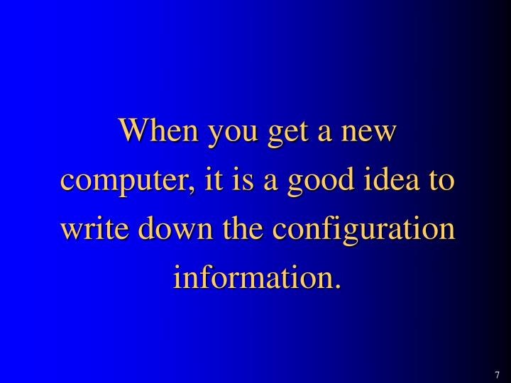 When you get a new computer, it is a good idea to write down the configuration information.