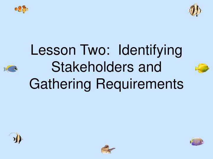 Lesson Two:  Identifying Stakeholders and Gathering Requirements