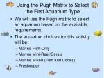 using the pugh matrix to select the first aquarium type