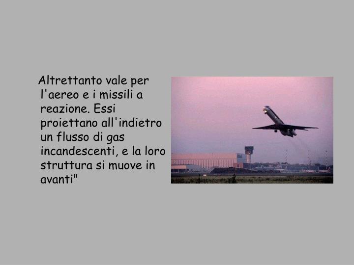 """Altrettanto vale per l'aereo e i missili a reazione. Essi proiettano all'indietro un flusso di gas incandescenti, e la loro struttura si muove in avanti"""""""
